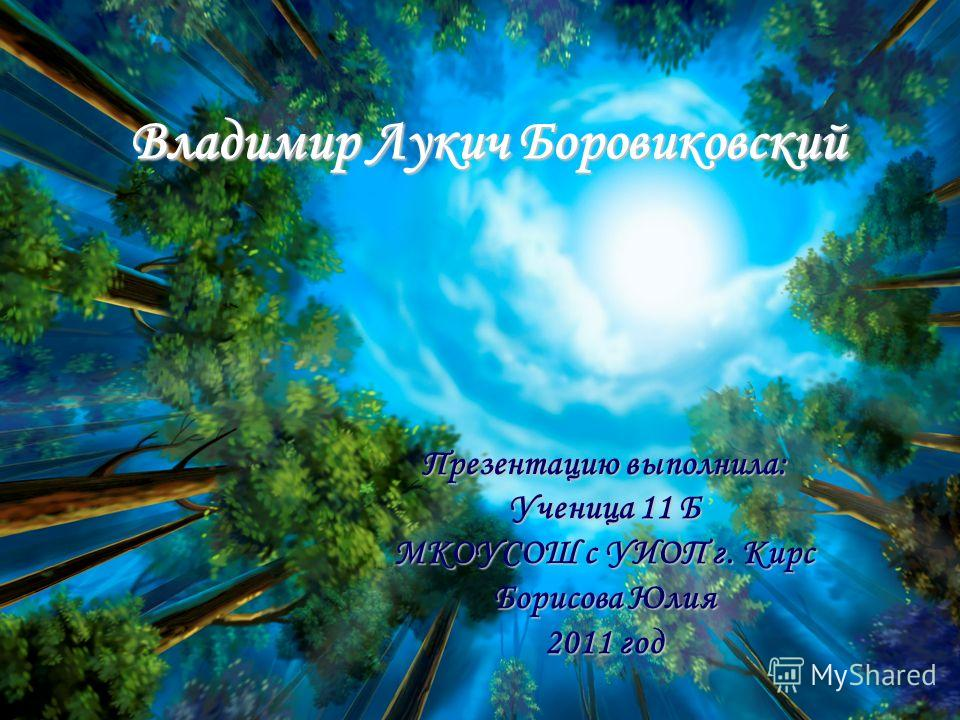 Владимир Лукич Боровиковский Презентацию выполнила: Ученица 11 Б МКОУСОШ с УИОП г. Кирс Борисова Юлия 2011 год