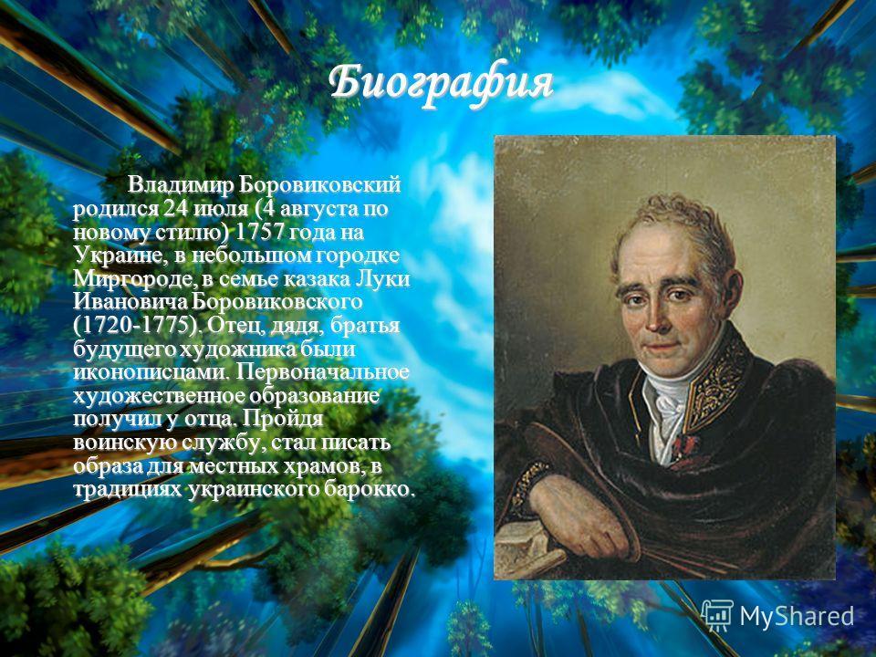 Биография Владимир Боровиковский родился 24 июля (4 августа по новому стилю) 1757 года на Украине, в небольшом городке Миргороде, в семье казака Луки Ивановича Боровиковского (1720-1775). Отец, дядя, братья будущего художника были иконописцами. Перво
