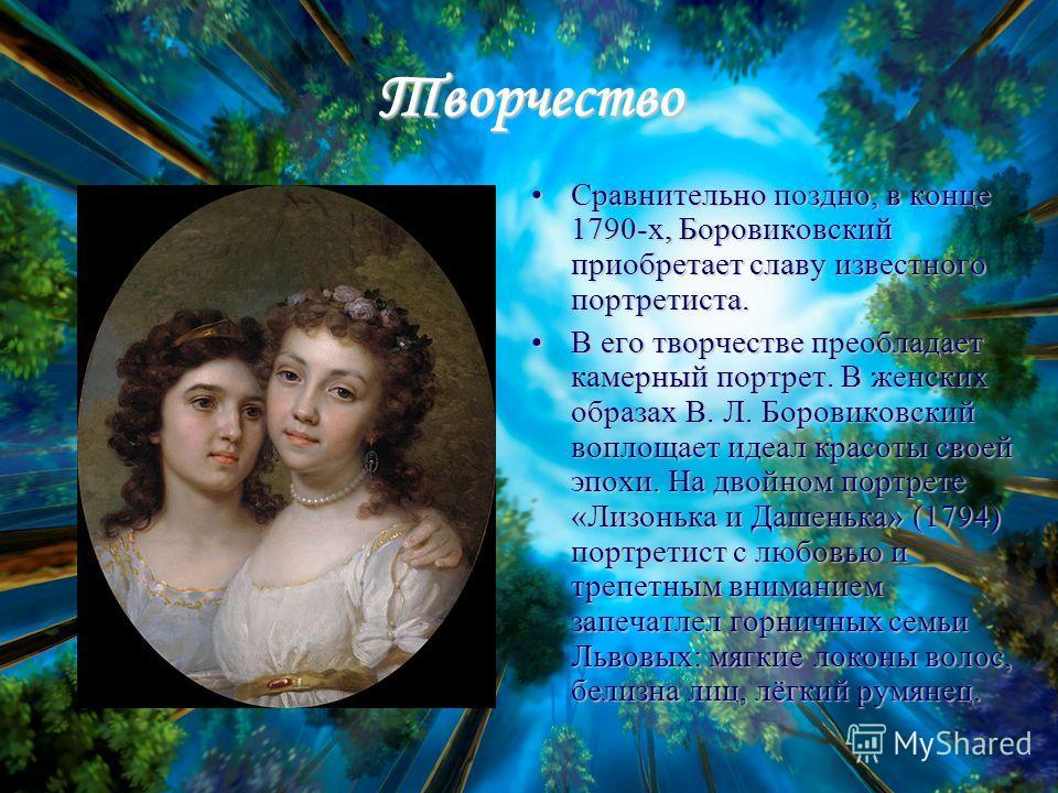 Творчество Сравнительно поздно, в конце 1790-х, Боровиковский приобретает славу известного портретиста.Сравнительно поздно, в конце 1790-х, Боровиковский приобретает славу известного портретиста. В его творчестве преобладает камерный портрет. В женск