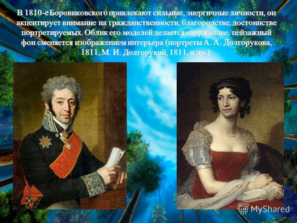 В 1810-е Боровиковского привлекают сильные, энергичные личности, он акцентирует внимание на гражданственности, благородстве, достоинстве портретируемых. Облик его моделей делается сдержаннее, пейзажный фон сменяется изображением интерьера (портреты А