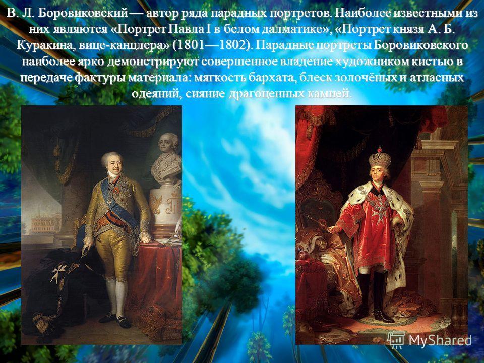 В. Л. Боровиковский автор ряда парадных портретов. Наиболее известными из них являются «Портрет Павла I в белом далматике», «Портрет князя А. Б. Куракина, вице-канцлера» (18011802). Парадные портреты Боровиковского наиболее ярко демонстрируют соверше