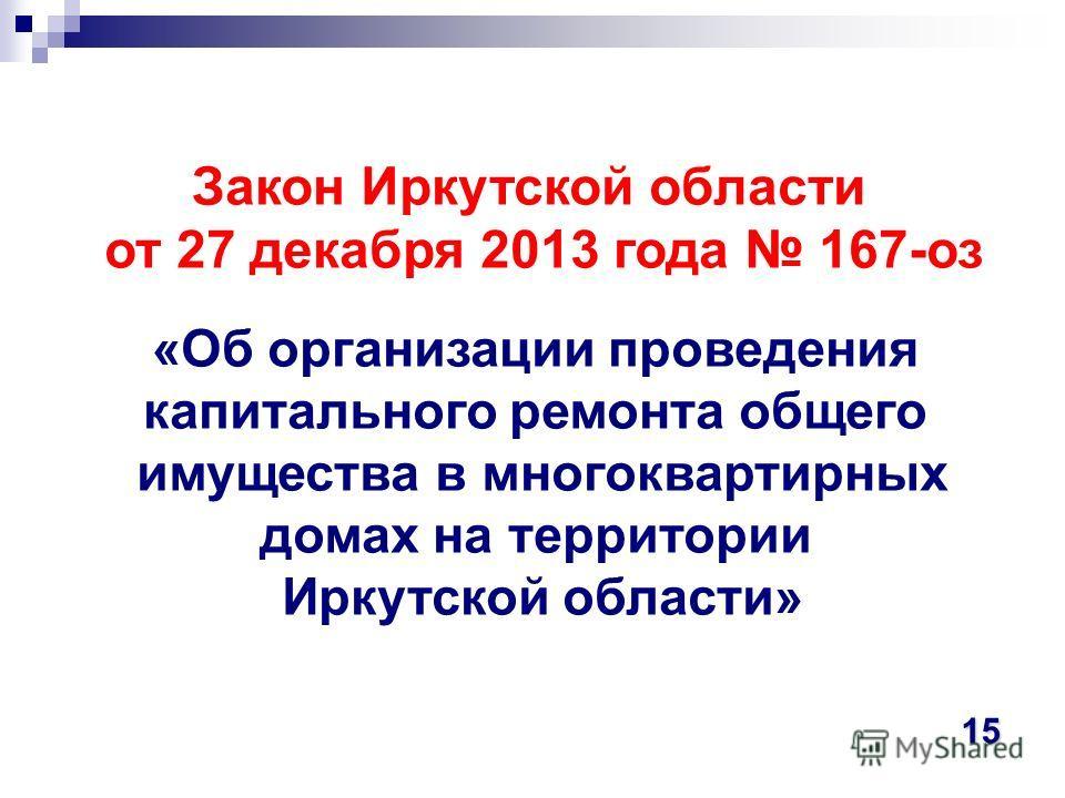 Закон Иркутской области от 27 декабря 2013 года 167-оз «Об организации проведения капитального ремонта общего имущества в многоквартирных домах на территории Иркутской области» 15