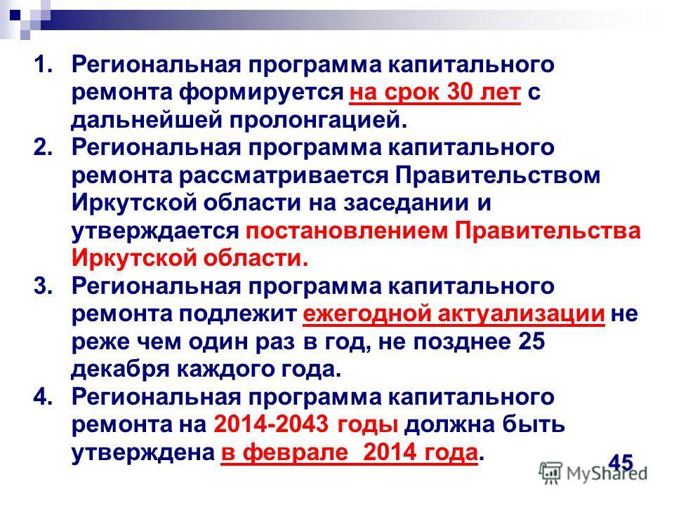 1.Региональная программа капитального ремонта формируется на срок 30 лет с дальнейшей пролонгацией. 2.Региональная программа капитального ремонта рассматривается Правительством Иркутской области на заседании и утверждается постановлением Правительств