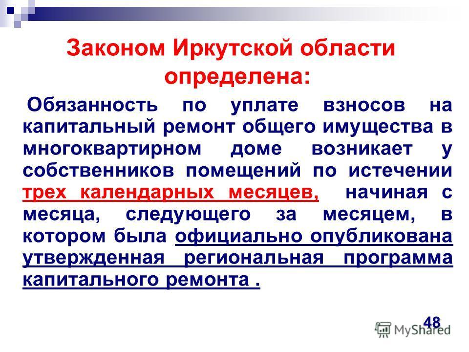 Законом Иркутской области определена: Обязанность по уплате взносов на капитальный ремонт общего имущества в многоквартирном доме возникает у собственников помещений по истечении трех календарных месяцев, начиная с месяца, следующего за месяцем, в ко