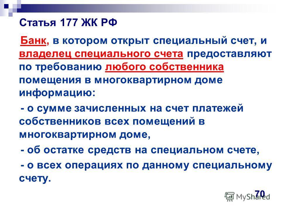 Статья 177 ЖК РФ Банк, в котором открыт специальный счет, и владелец специального счета предоставляют по требованию любого собственника помещения в многоквартирном доме информацию: - о сумме зачисленных на счет платежей собственников всех помещений в