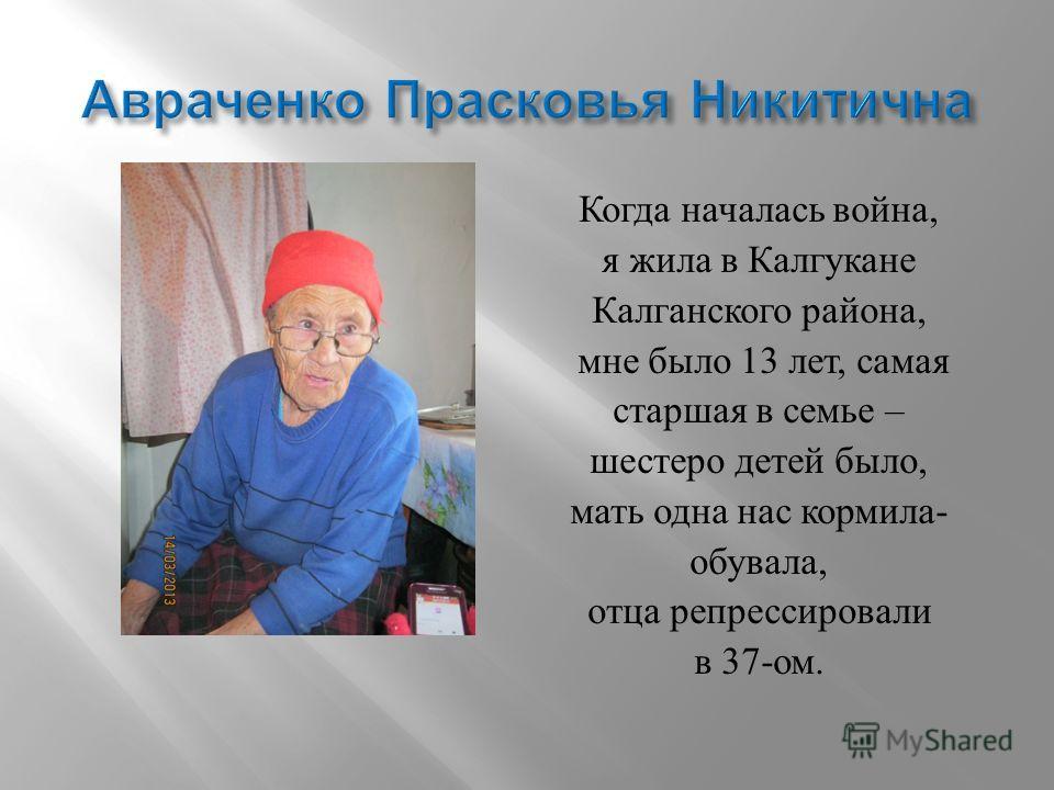 Когда началась война, я жила в Калгукане Калганского района, мне было 13 лет, самая старшая в семье – шестеро детей было, мать одна нас кормила - обувала, отца репрессировали в 37- ом.