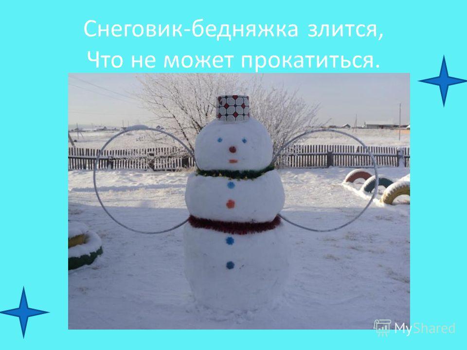 Снеговик-бедняжка злится, Что не может прокатиться.