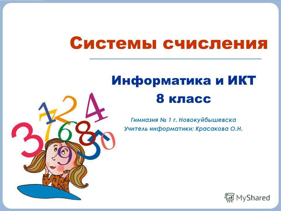 Системы счисления Информатика и ИКТ 8 класс Гимназия 1 г. Новокуйбышевска Учитель информатики: Красакова О.Н.