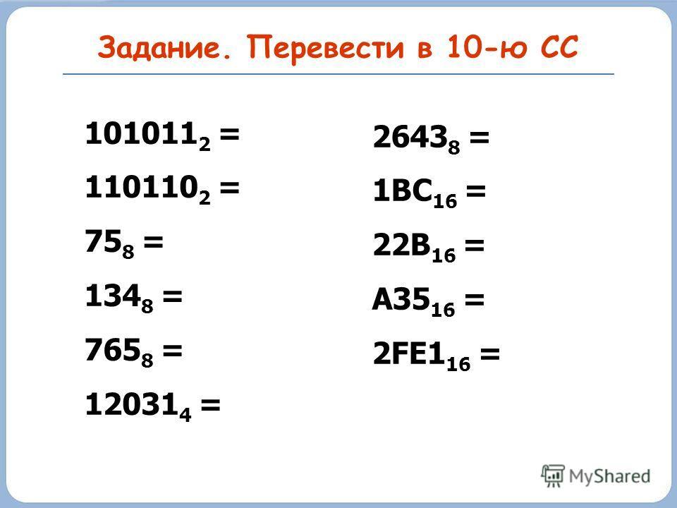 Задание. Перевести в 10-ю СС 101011 2 = 110110 2 = 75 8 = 134 8 = 765 8 = 12031 4 = 2643 8 = 1BC 16 = 22B 16 = A35 16 = 2FE1 16 =