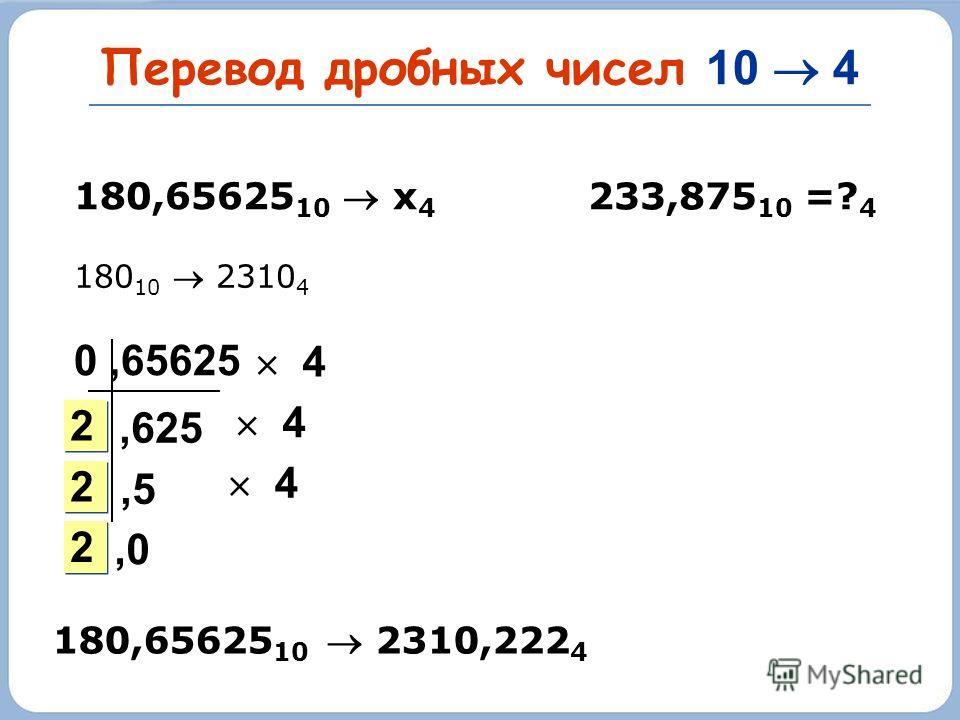 Перевод дробных чисел 10 4 233,875 10 =? 4 180,65625 10 х 4 180 10 2310 4,625 2 2 2 2 2 2 0,65625 4 4 4,5,0 180,65625 10 2310,222 4