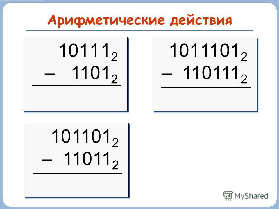 Арифметические действия 101 1 1 2 – 1101 2 101 1 1 2 – 1101 2 101 1101 2 – 110111 2 101 1101 2 – 110111 2 10 1101 2 – 11011 2 10 1101 2 – 11011 2