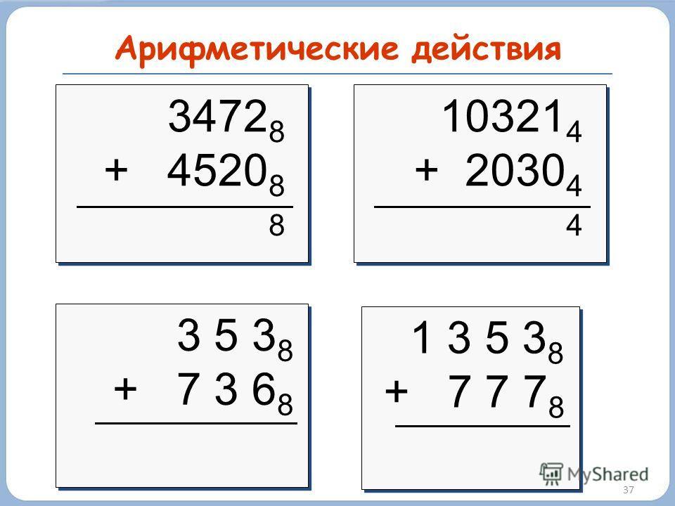 Арифметические действия 37 3472 8 + 4520 8 8 3472 8 + 4520 8 8 10321 4 + 2030 4 4 10321 4 + 2030 4 4 3 5 3 8 + 7 3 6 8 3 5 3 8 + 7 3 6 8 1 3 5 3 8 + 7 7 7 8 1 3 5 3 8 + 7 7 7 8