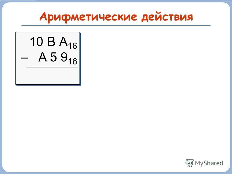 Арифметические действия 10 В А 16 – A 5 9 16 10 В А 16 – A 5 9 16