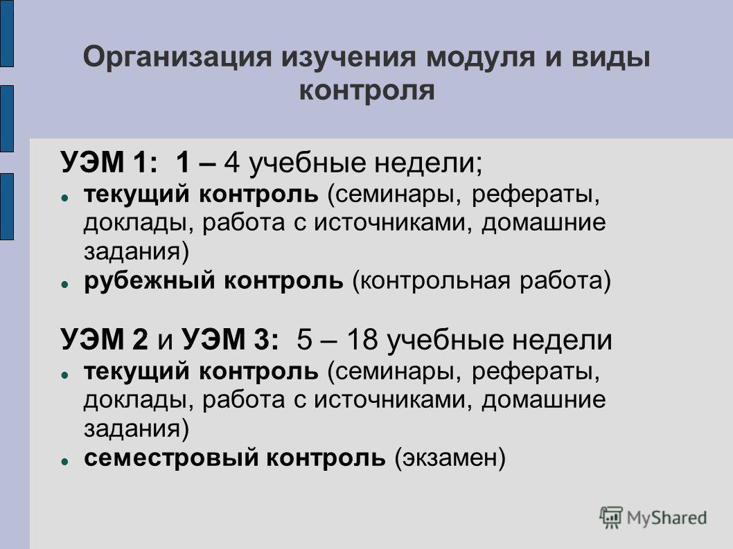 Организация изучения модуля и виды контроля УЭМ 1: 1 – 4 учебные недели; текущий контроль (семинары, рефераты, доклады, работа с источниками, домашние задания) рубежный контроль (контрольная работа) УЭМ 2 и УЭМ 3: 5 – 18 учебные недели текущий контро