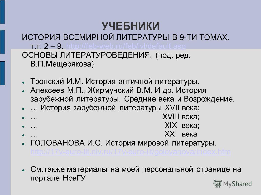 УЧЕБНИКИ ИСТОРИЯ ВСЕМИРНОЙ ЛИТЕРАТУРЫ В 9-ТИ ТОМАХ. т.т. 2 – 9. http://feb-web.ru/feb/ivl/default.asphttp://feb-web.ru/feb/ivl/default.asp ОСНОВЫ ЛИТЕРАТУРОВЕДЕНИЯ. (под. ред. В.П.Мещерякова) Тронский И.М. История античной литературы. Алексеев М.П.,