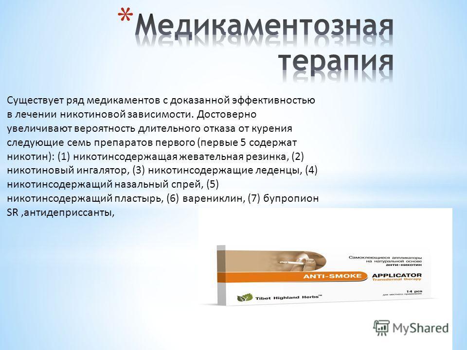 Существует ряд медикаментов с доказанной эффективностью в лечении никотиновой зависимости. Достоверно увеличивают вероятность длительного отказа от курения следующие семь препаратов первого (первые 5 содержат никотин): (1) никотинсодержащая жевательн