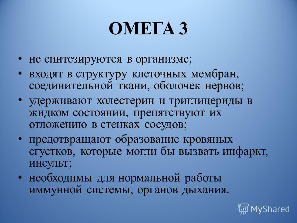 ОМЕГА 3 не синтезируются в организме ; входят в структуру клеточных мембран, соединительной ткани, оболочек нервов ; удерживают холестерин и триглицериды в жидком состоянии, препятствуют их отложению в стенках сосудов ; предотвращают образование кров