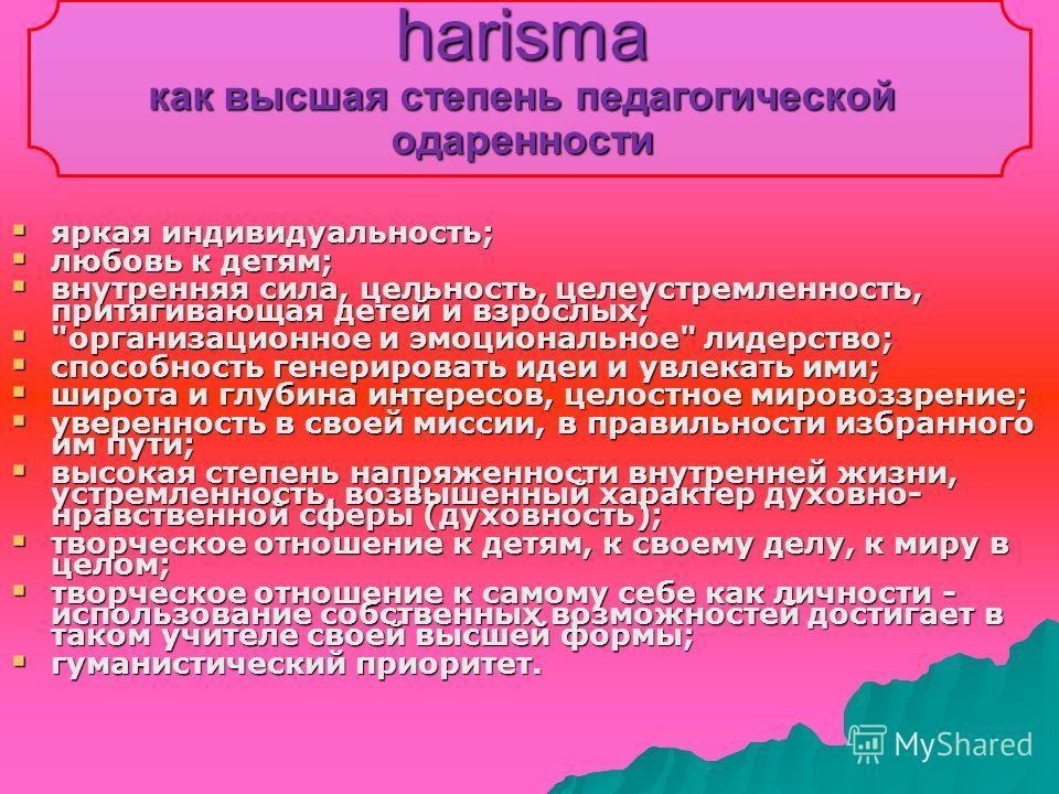 harisma как высшая степень педагогической одаренности яркая индивидуальность; яркая индивидуальность; любовь к детям; любовь к детям; внутренняя сила, цельность, целеустремленность, притягивающая детей и взрослых; внутренняя сила, цельность, целеустр