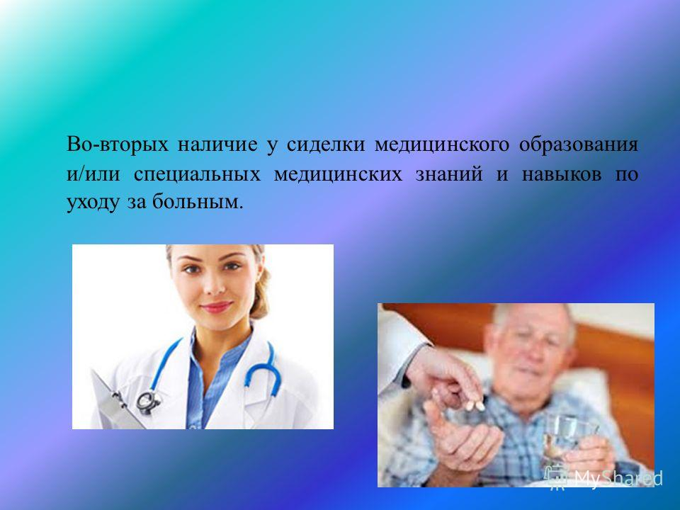 Во-вторых наличие у сиделки медицинского образования и/или специальных медицинских знаний и навыков по уходу за больным.