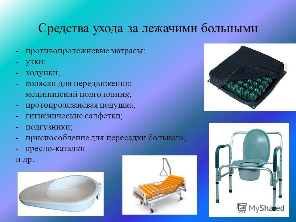 Средства ухода за лежачими больными - противопролежневые матрасы; - утки; - ходунки; - коляски для передвижения; - медицинский подголовник; - протопролежневая подушка; - гигиенические салфетки; - подгузники; - приспособление для пересадки больного; -