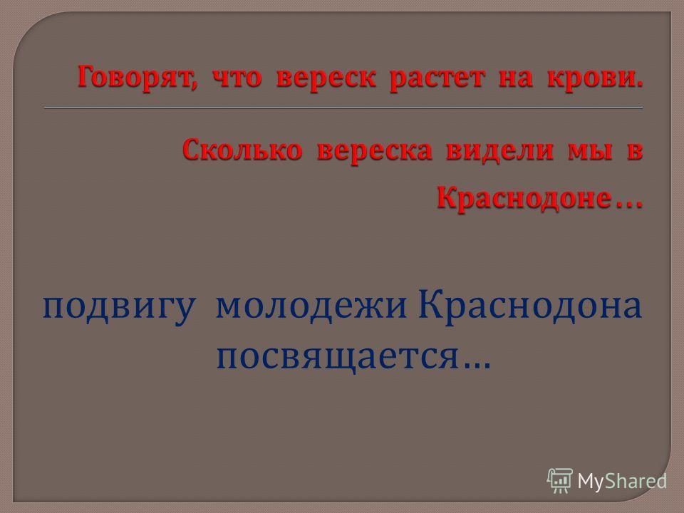 подвигу молодежи Краснодона посвящается …