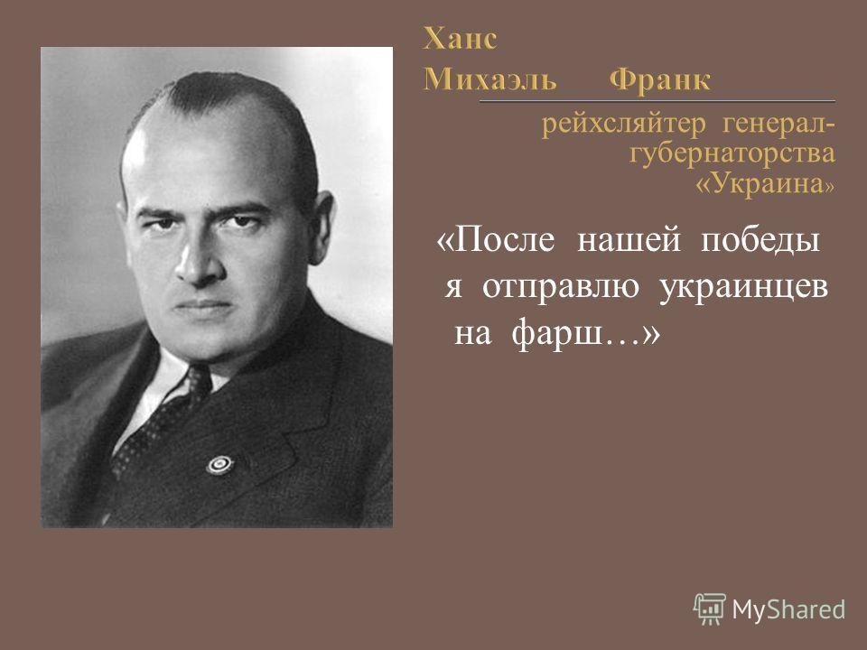 рейхсляйтер генерал- губернаторства «Украина » «После нашей победы я отправлю украинцев на фарш…»