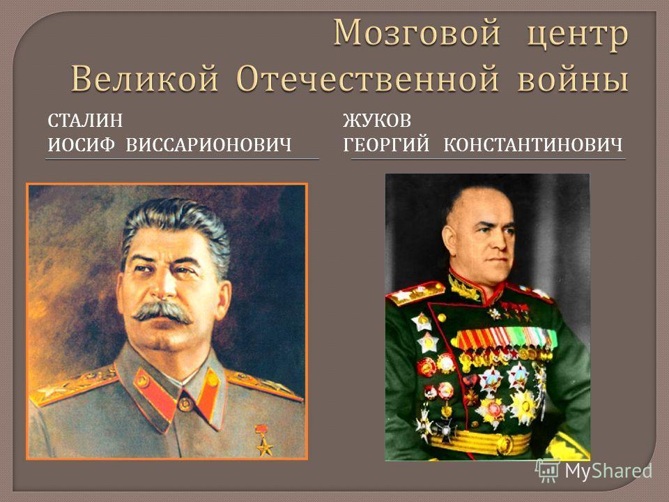 СТАЛИН ИОСИФ ВИССАРИОНОВИЧ ЖУКОВ ГЕОРГИЙ КОНСТАНТИНОВИЧ