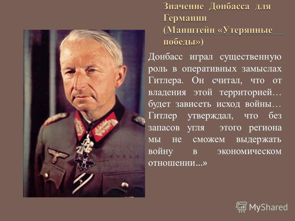 Донбасс играл существенную роль в оперативных замыслах Гитлера. Он считал, что от владения этой территорией… будет зависеть исход войны… Гитлер утверждал, что без запасов угля этого региона мы не сможем выдержать войну в экономическом отношении …»