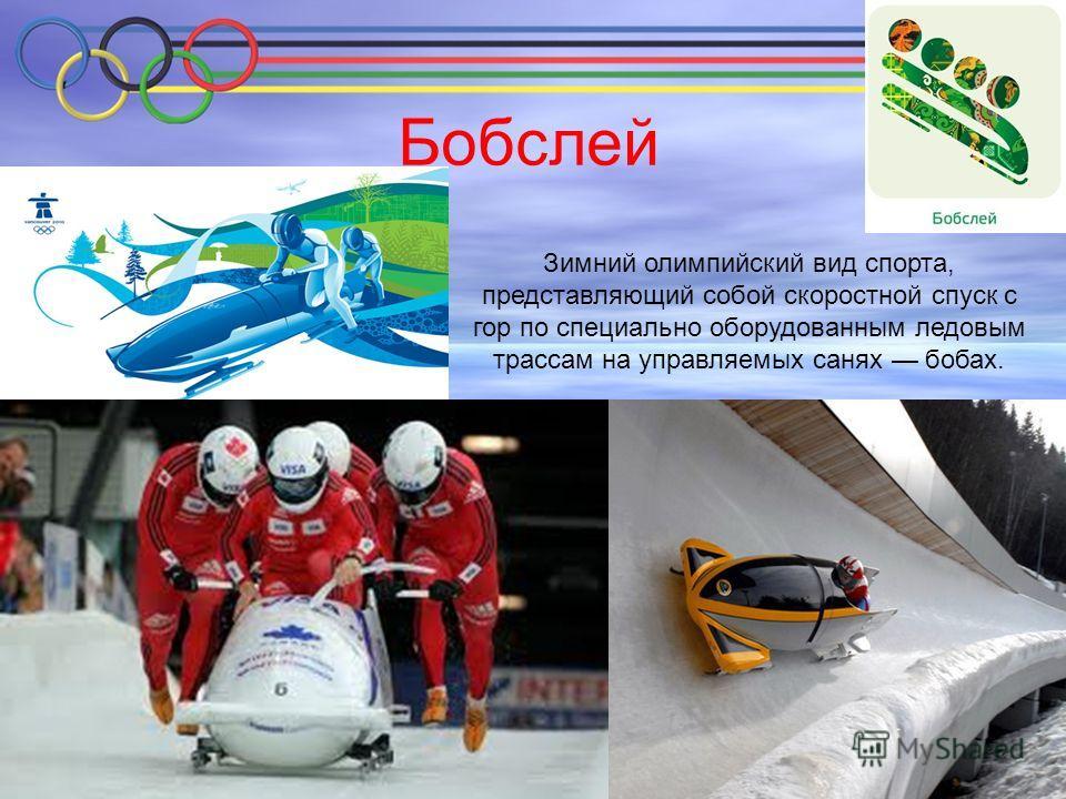 Бобслей Зимний олимпийский вид спорта, представляющий собой скоростной спуск с гор по специально оборудованным ледовым трассам на управляемых санях бобах.