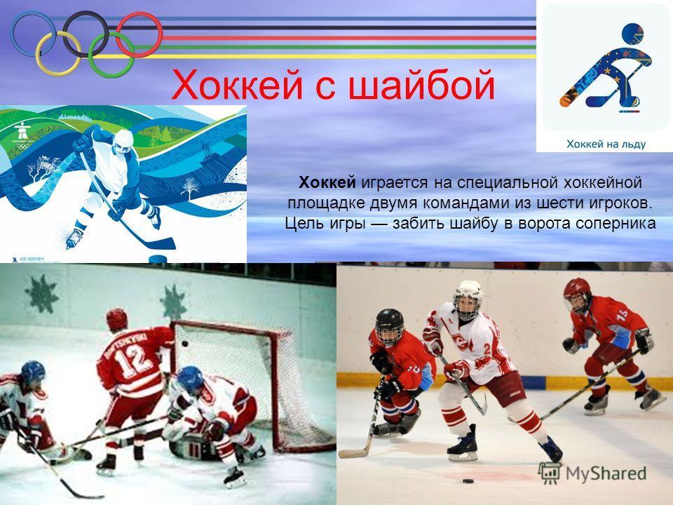 Хоккей с шайбой Хоккей играется на специальной хоккейной площадке двумя командами из шести игроков. Цель игры забить шайбу в ворота соперника