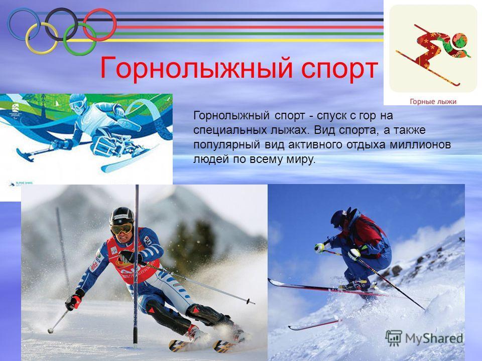Горнолыжный спорт Горнолыжный спорт - спуск с гор на специальных лыжах. Вид спорта, а также популярный вид активного отдыха миллионов людей по всему миру.