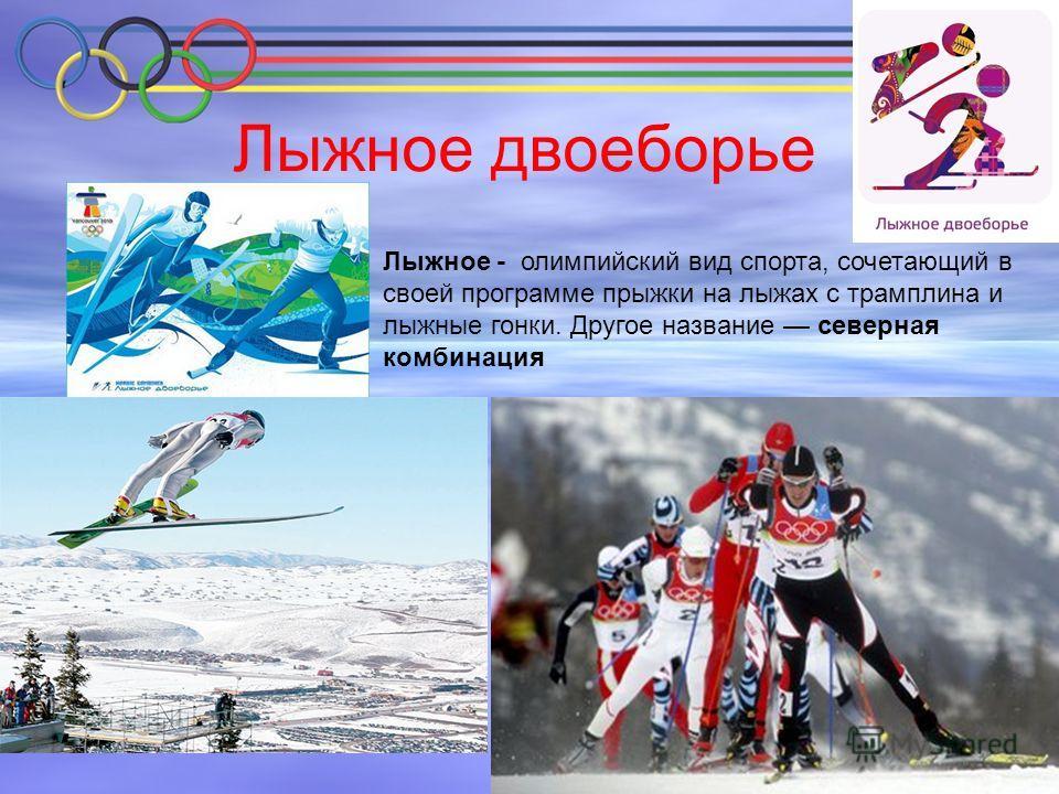 Лыжное двоеборье Лыжное - олимпийский вид спорта, сочетающий в своей программе прыжки на лыжах с трамплина и лыжные гонки. Другое название северная комбинация