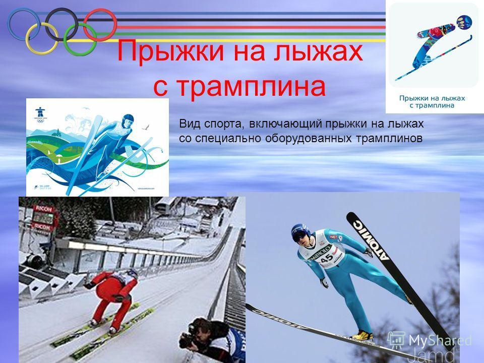 Прыжки на лыжах с трамплина Вид спорта, включающий прыжки на лыжах со специально оборудованных трамплинов