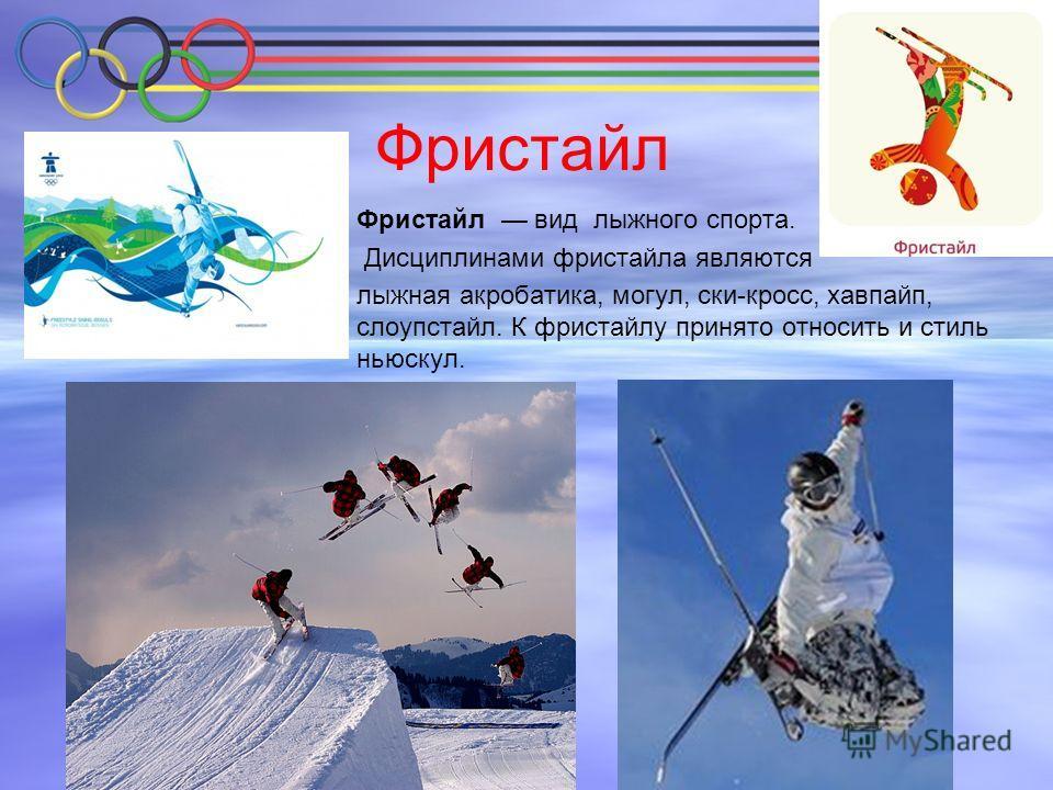Фристайл Фристайл вид лыжного спорта. Дисциплинами фристайла являются лыжная акробатика, могул, ски-кросс, хавпайп, слоупстайл. К фристайлу принято относить и стиль ньюскул.