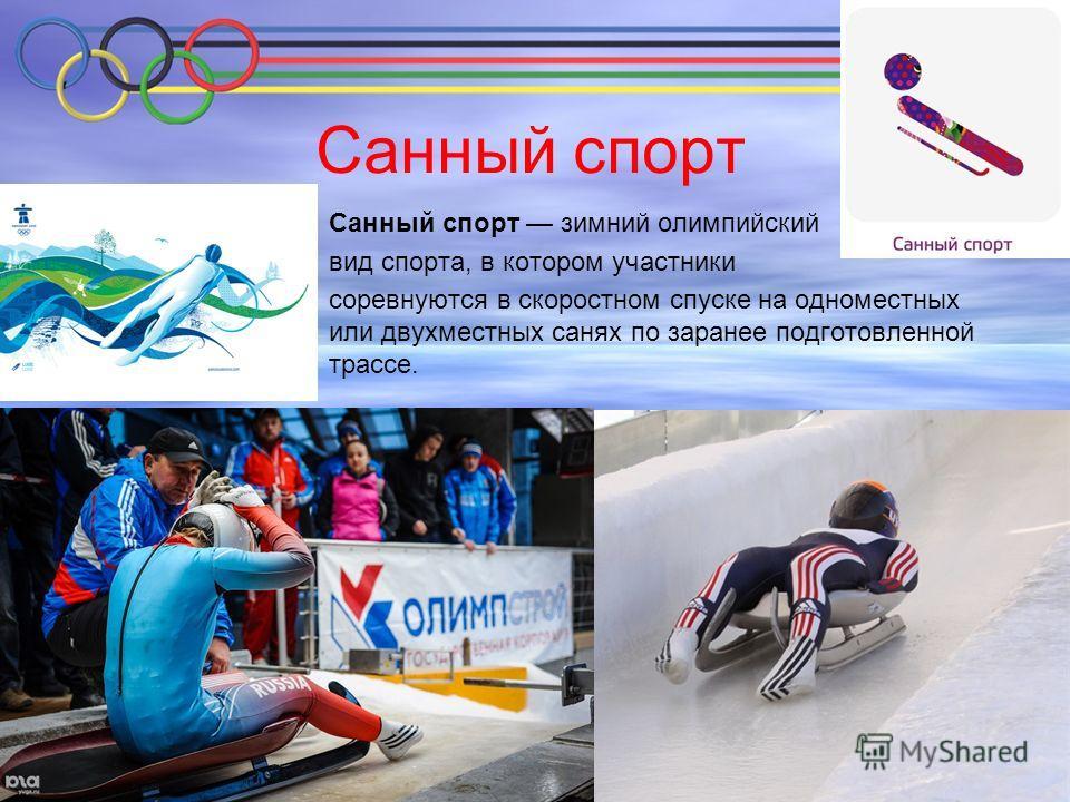 Санный спорт Санный спорт зимний олимпийский вид спорта, в котором участники соревнуются в скоростном спуске на одноместных или двухместных санях по заранее подготовленной трассе.