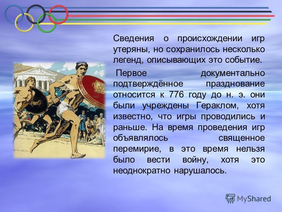 Сведения о происхождении игр утеряны, но сохранилось несколько легенд, описывающих это событие. Первое документально подтверждённое празднование относится к 776 году до н. э. они были учреждены Гераклом, хотя известно, что игры проводились и раньше.