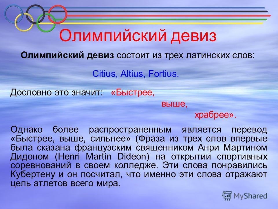 Олимпийский девиз Олимпийский девиз состоит из трех латинских слов: Citius, Altius, Fortius. Дословно это значит: «Быстрее, выше, храбрее». Однако более распространенным является перевод «Быстрее, выше, сильнее» (Фраза из трех слов впервые была сказа