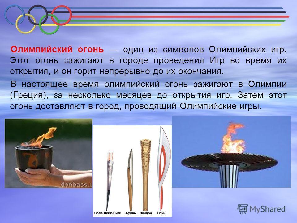Олимпийский огонь один из символов Олимпийских игр. Этот огонь зажигают в городе проведения Игр во время их открытия, и он горит непрерывно до их окончания. В настоящее время олимпийский огонь зажигают в Олимпии (Греция), за несколько месяцев до откр