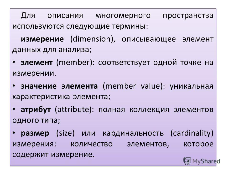 Для описания многомерного пространства используются следующие термины: измерение (dimension), описывающее элемент данных для анализа; элемент (member): соответствует одной точке на измерении. значение элемента (member value): уникальная характеристик