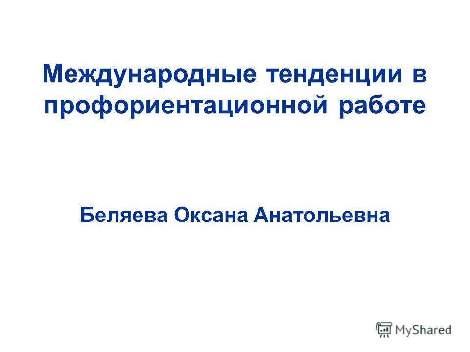 Международные тенденции в профориентационной работе Беляева Оксана Анатольевна