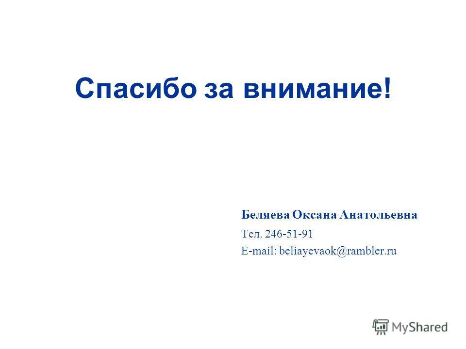 Спасибо за внимание! Беляева Оксана Анатольевна Тел. 246-51-91 E-mail: beliayevaok@rambler.ru