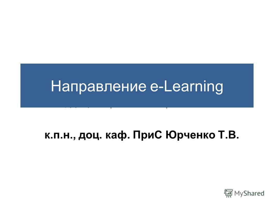 к.п.н., доц. каф. ИСвЭ Юрченко Т.В. Направление e-Learning к.п.н., доц. каф. ПриС Юрченко Т.В.