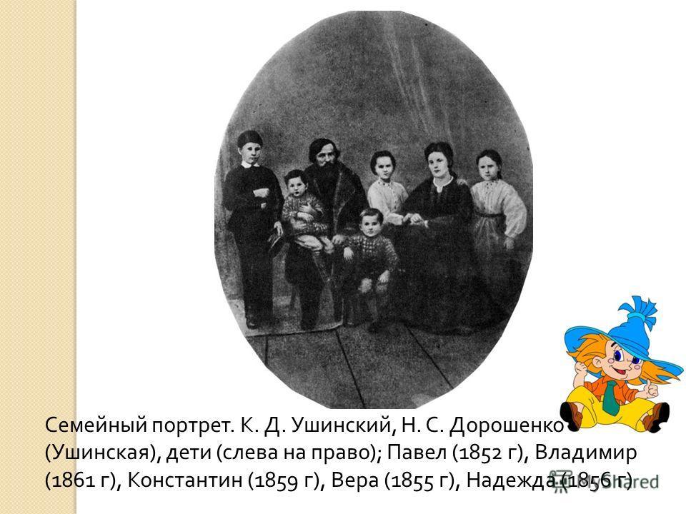 Семейный портрет. К. Д. Ушинский, Н. С. Дорошенко ( Ушинская ), дети ( слева на право ); Павел (1852 г ), Владимир (1861 г ), Константин (1859 г ), Вера (1855 г ), Надежда (1856 г )