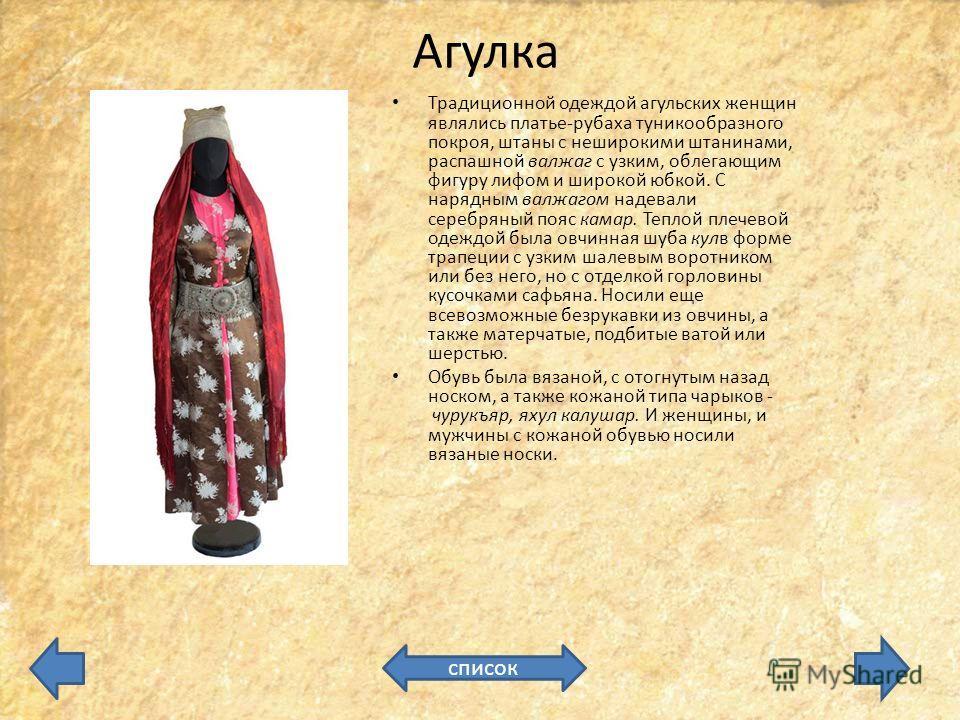 Агулка Традиционной одеждой агульских женщин являлись платье-рубаха туникообразного покроя, штаны с неширокими штанинами, распашной валжаг с узким, облегающим фигуру лифом и широкой юбкой. С нарядным валжагом надевали серебряный пояс камар. Теплой пл