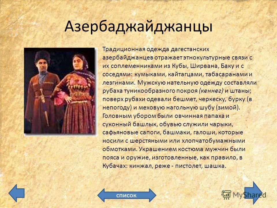 Азербаджайджанцы список Традиционная одежда дагестанских азербайджанцев отражает этнокультурные связи с их соплеменниками из Кубы, Ширвана, Баку и с соседями: кумыками, кайтагцами, табасаранами и лезгинами. Мужскую нательную одежду составляли рубаха