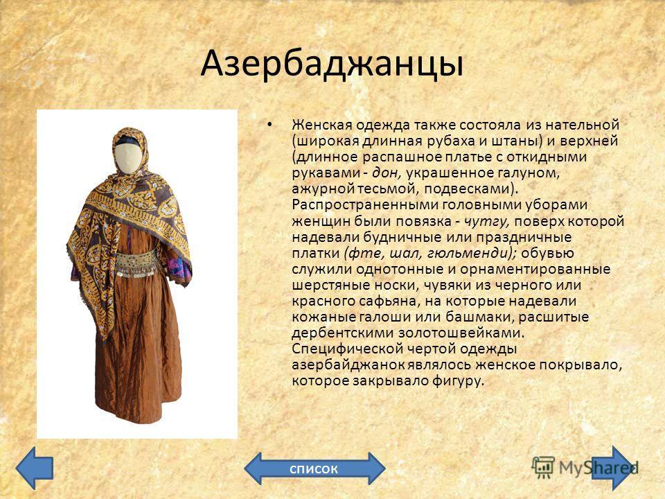 Азербаджанцы Женская одежда также состояла из нательной (широкая длинная рубаха и штаны) и верхней (длинное распашное платье с откидными рукавами - дон, украшенное галуном, ажурной тесьмой, подвесками). Распространенными головными уборами женщин были