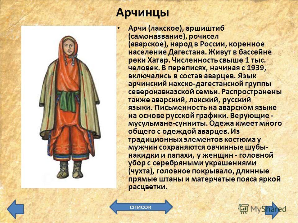 Арчинцы Арчи (лакское), аршиштиб (самоназвание), рочисел (аварское), народ в России, коренное население Дагестана. Живут в бассейне реки Хатар. Численность свыше 1 тыс. человек. В переписях, начиная с 1939, включались в состав аварцев. Язык арчинский