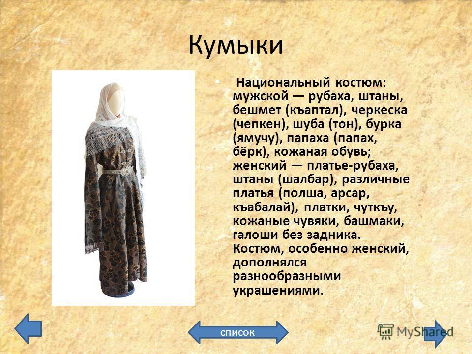 Кумыки Национальный костюм: мужской рубаха, штаны, бешмет (къаптал), черкеска (чепкен), шуба (тон), бурка (ямучу), папаха (папах, бёрк), кожаная обувь; женский платье-рубаха, штаны (шалбар), различные платья (полша, арсар, къабалай), платки, чуткъу,