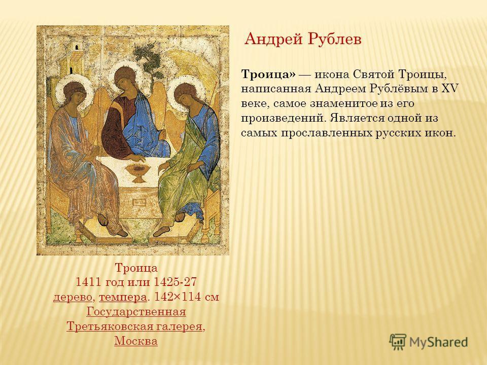 Троица» икона Святой Троицы, написанная Андреем Рублёвым в XV веке, самое знаменитое из его произведений. Является одной из самых прославленных русских икон. Троица 1411 год или 1425-27 дереводерево, темпера. 142×114 см Государственная Третьяковская