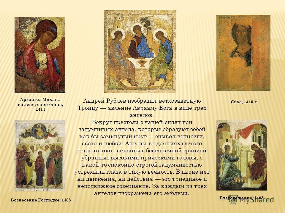 Андрей Рублев изобразил ветхозаветную Троицу явление Аврааму Бога в виде трех ангелов. Вокруг престола с чашей сидят три задумчивых ангела, которые образуют собой как бы замкнутый круг символ вечности, света и любви. Ангелы в одеяниях густого теплого